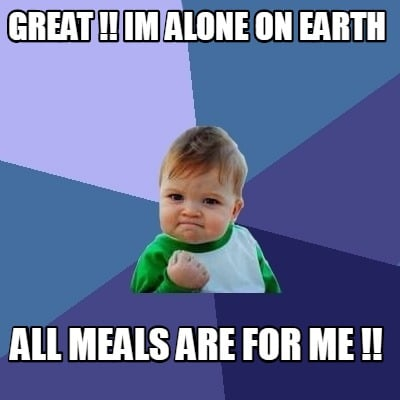 great-im-alone-on-earth-all-meals-are-for-me-