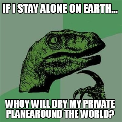 if-i-stay-alone-on-earth...-whoy-will-dry-my-private-planearound-the-world