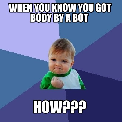 when-you-know-you-got-body-by-a-bot-how