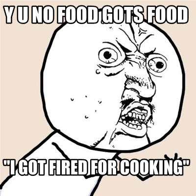 y-u-no-food-gots-food-i-got-fired-for-cooking