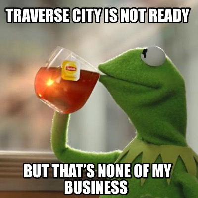 traverse-city-is-not-ready-but-thats-none-of-my-business