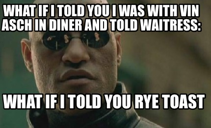 what-if-i-told-you-i-was-with-vin-asch-in-diner-and-told-waitress-what-if-i-told