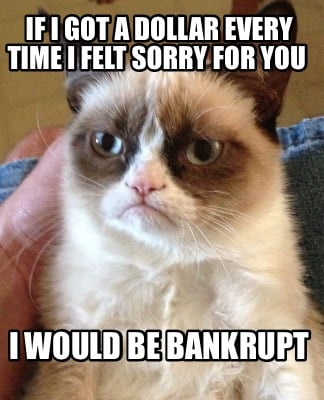 if-i-got-a-dollar-every-time-i-felt-sorry-for-you-i-would-be-bankrupt