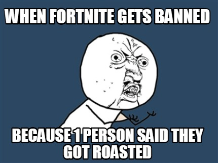 when-fortnite-gets-banned-because-1-person-said-they-got-roasted