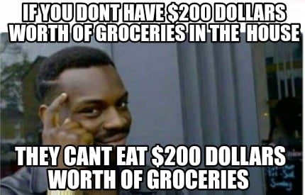 if-you-dont-have-200-dollars-worth-of-groceries-in-the-house-they-cant-eat-200-d