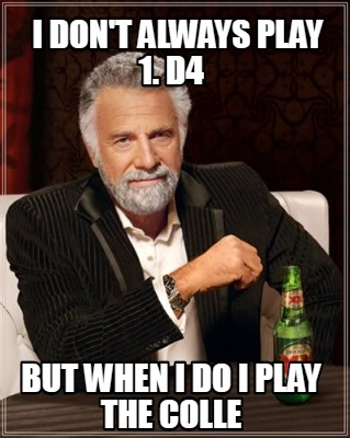 i-dont-always-play-1.-d4-but-when-i-do-i-play-the-colle