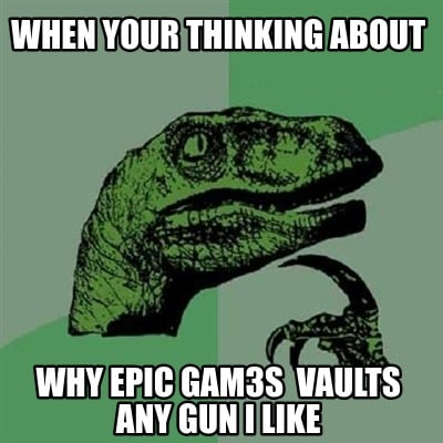 when-your-thinking-about-why-epic-gam3s-vaults-any-gun-i-like
