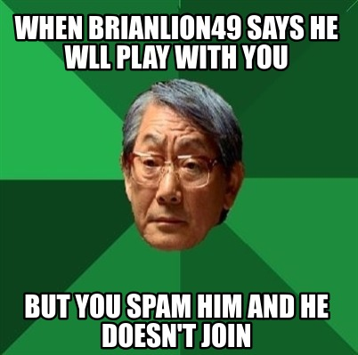 when-brianlion49-says-he-wll-play-with-you-but-you-spam-him-and-he-doesnt-join