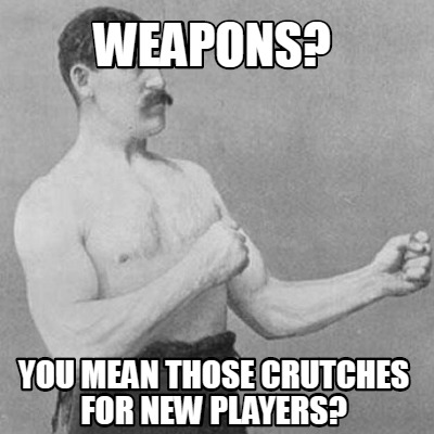 weapons-you-mean-those-crutches-for-new-players