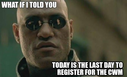 what-if-i-told-you-today-is-the-last-day-to-register-for-the-cwm