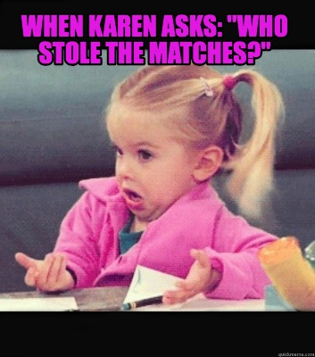 when-karen-asks-who-stole-the-matches