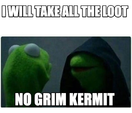 i-will-take-all-the-loot-no-grim-kermit