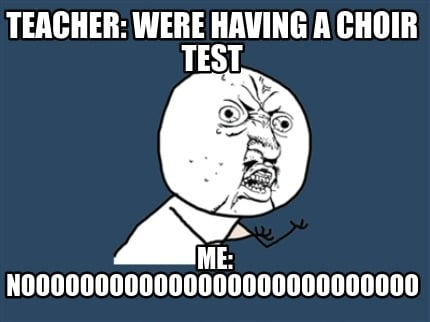 teacher-were-having-a-choir-test-me-nooooooooooooooooooooooooooo