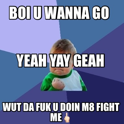 boi-u-wanna-go-wut-da-fuk-u-doin-m8-fight-me-yeah-yay-geah