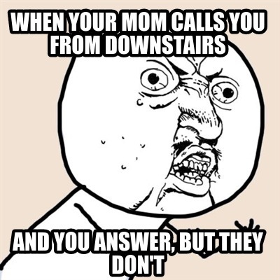when-your-mom-calls-you-from-downstairs-and-you-answer-but-they-dont