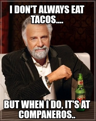 i-dont-always-eat-tacos....-but-when-i-do-its-at-companeros