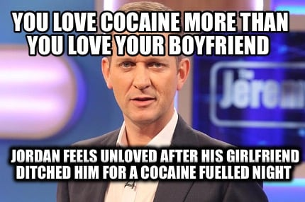 you-love-cocaine-more-than-you-love-your-boyfriend-jordan-feels-unloved-after-hi