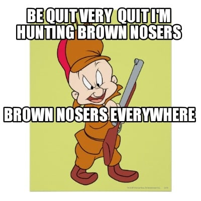 be-quit-very-quit-im-hunting-brown-nosers-brown-nosers-everywhere