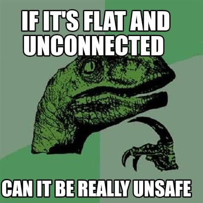 if-its-flat-and-unconnected-can-it-be-really-unsafe