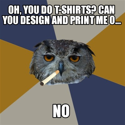 oh-you-do-t-shirts-can-you-design-and-print-me-o...-no