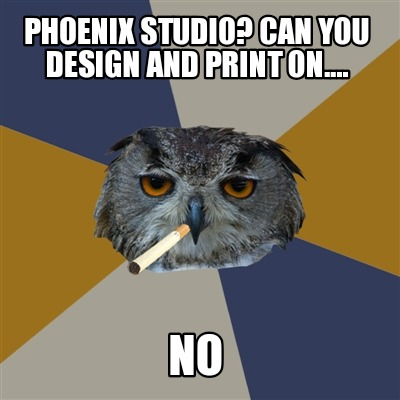 phoenix-studio-can-you-design-and-print-on....-no