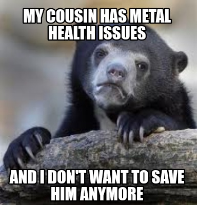 my-cousin-has-metal-health-issues-and-i-dont-want-to-save-him-anymore
