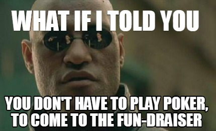 what-if-i-told-you-you-dont-have-to-play-poker-to-come-to-the-fun-draiser