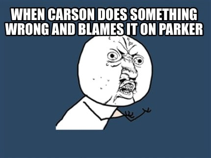 when-carson-does-something-wrong-and-blames-it-on-parker
