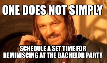 one-does-not-simply-schedule-a-set-time-for-reminiscing-at-the-bachelor-party