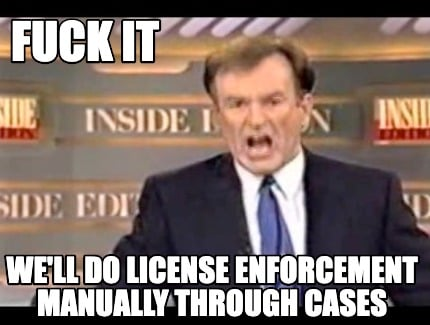 fuck-it-well-do-license-enforcement-manually-through-cases