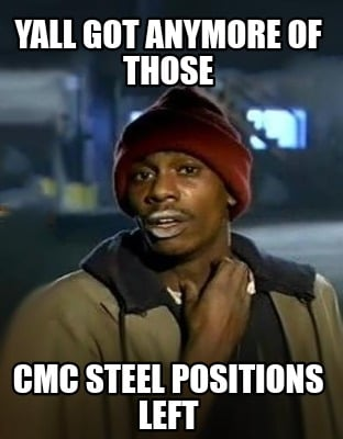 Meme Creator - Funny Yall got anymore of those Cmc steel positions