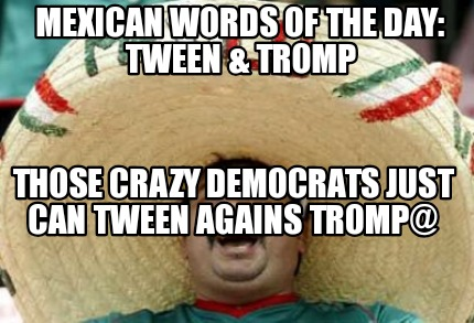 mexican-words-of-the-day-tween-tromp-those-crazy-democrats-just-can-tween-agains