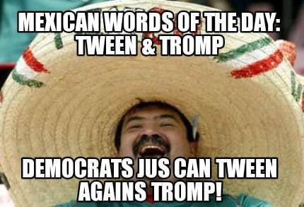 mexican-words-of-the-day-tween-tromp-democrats-jus-can-tween-agains-tromp