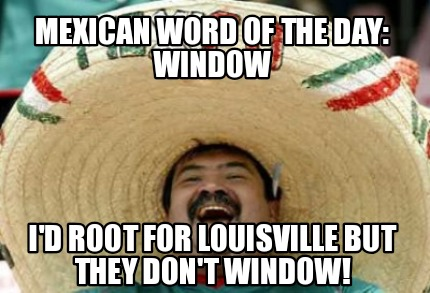 mexican-word-of-the-day-window-id-root-for-louisville-but-they-dont-window