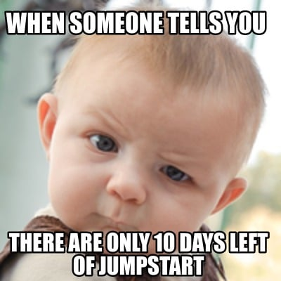 when-someone-tells-you-there-are-only-10-days-left-of-jumpstart