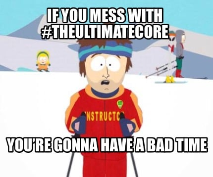 if-you-mess-with-theultimatecore-youre-gonna-have-a-bad-time