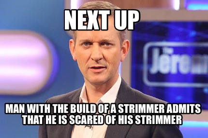 next-up-man-with-the-build-of-a-strimmer-admits-that-he-is-scared-of-his-strimme