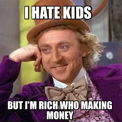 i-hate-kids-but-im-rich-who-making-money