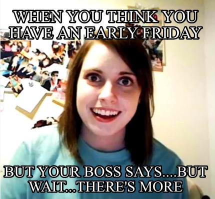 when-you-think-you-have-an-early-friday-but-your-boss-says....but-wait...theres-