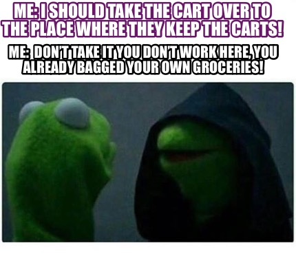 me-i-should-take-the-cart-over-to-the-place-where-they-keep-the-carts-me-dont-ta8
