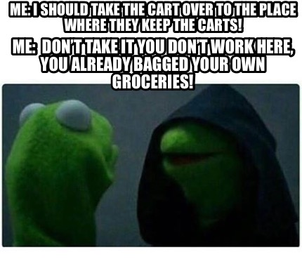 me-i-should-take-the-cart-over-to-the-place-where-they-keep-the-carts-me-dont-ta9