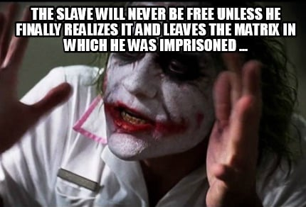 the-slave-will-never-be-free-unless-he-finally-realizes-it-and-leaves-the-matrix