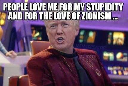 people-love-me-for-my-stupidity-and-for-the-love-of-zionism-