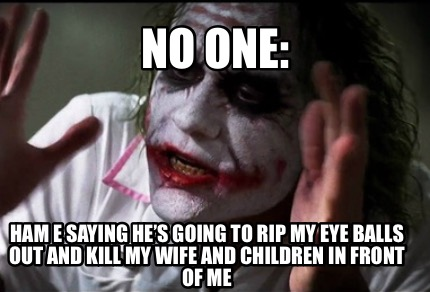 no-one-ham-e-saying-hes-going-to-rip-my-eye-balls-out-and-kill-my-wife-and-child