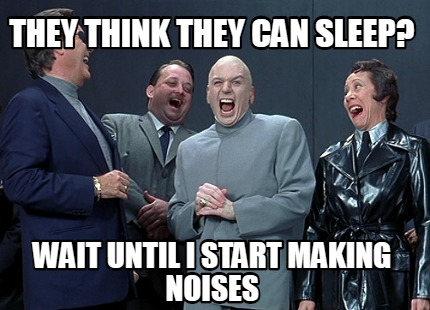 they-think-they-can-sleep-wait-until-i-start-making-noises