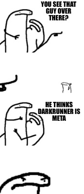 you-see-that-guy-over-there-he-thinks-darkrunner-is-meta