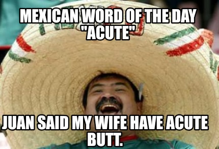 mexican-word-of-the-day-acute-juan-said-my-wife-have-acute-butt
