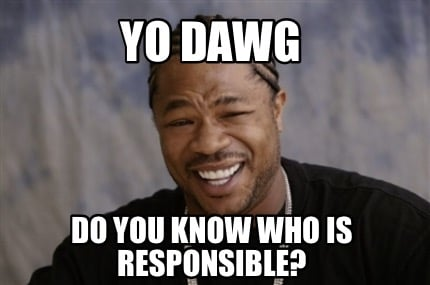 yo-dawg-do-you-know-who-is-responsible