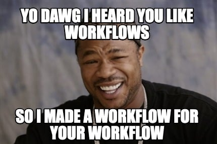 yo-dawg-i-heard-you-like-workflows-so-i-made-a-workflow-for-your-workflow