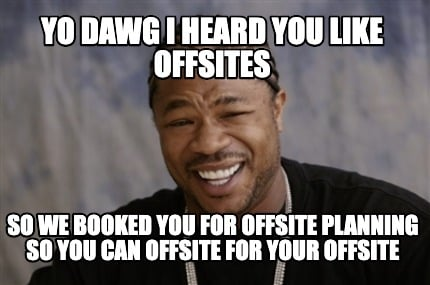 yo-dawg-i-heard-you-like-offsites-so-we-booked-you-for-offsite-planning-so-you-c